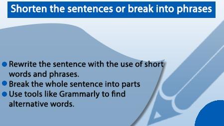 Shorten the sentences or break into phrases