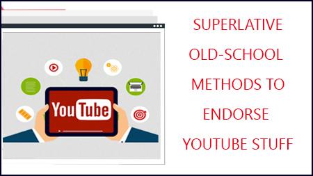 Superlative Old-School Methods To Endorse YouTube Stuff