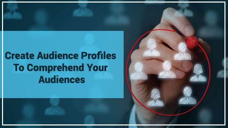 Create Audience Profiles To Comprehend Your Audiences