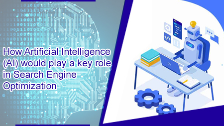 How Artificial Intelligence (AI) would play a key role in Search Engine Optimization