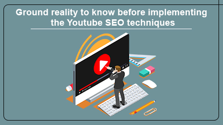 Ground reality to know before implementing the Youtube SEO techniques