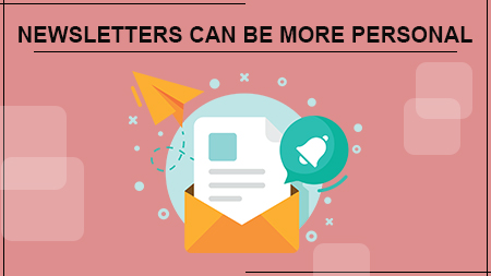 NEWSLETTERS CAN BE MORE PERSONAL